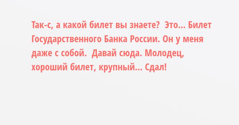 — Так-с, а какой билет вы знаете?  — Это... Билет Государственного Банка России. Он у меня даже с собой.  — Давай сюда. Молодец, хороший билет, крупный... Сдал!