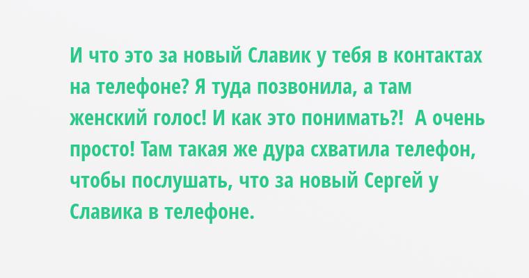 — И что это за новый Славик у тебя в контактах на телефоне? Я туда позвонила, а там женский голос! И как это понимать?!  — А очень просто! Там такая же дура схватила телефон, чтобы послушать, что за новый Сергей у Славика в телефоне.