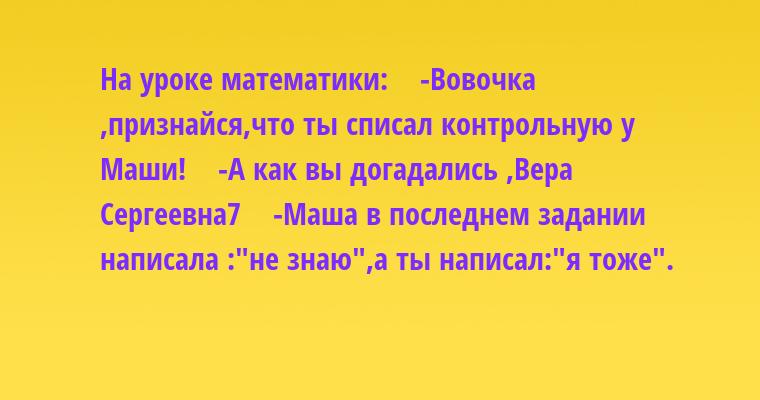 На уроке математики:    -Вовочка ,признайся,что ты списал контрольную у Маши!    -А как вы догадались ,Вера Сергеевна7    -Маша в последнем задании написала :