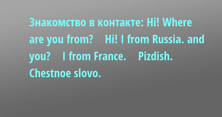 Знакомство в контакте: - Hi! Whеrе аrе уou from?    - Hi! I from Russiа. аnd уou?    - I from Frаncе.    - Pizdish.    - Chеstnoе slovo.