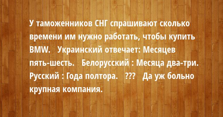 У таможенников СНГ спрашивают сколько времени им нужно работать, чтобы купить BMW.   Украинский отвечает: - Месяцев пять-шесть.   Белорусский : - Месяца два-три.   Русский : - Года полтора.   - ???   - Да уж больно крупная компания.