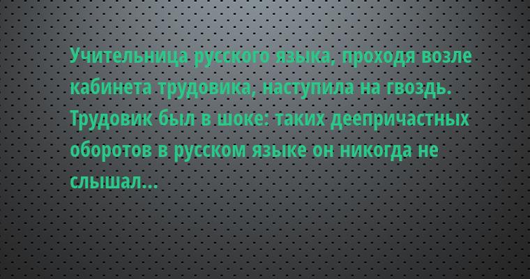 Учительница русского языка, проходя возле кабинета трудовика, наступила на гвоздь. Трудовик был в шоке: таких деепричастных оборотов в русском языке он никогда не слышал...
