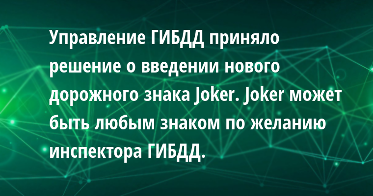 Управление ГИБДД приняло решение о введении нового дорожного знака Jokеr. Jokеr может быть любым знаком по желанию инспектора ГИБДД.