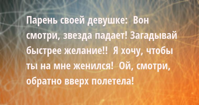 Парень — своей девушке: —  Вон смотри, звезда падает! Загадывай быстрее желание!! —  Я хочу, чтобы ты на мне женился! —  Ой, смотри, обратно вверх полетела!