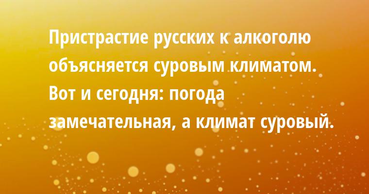 Пристрастие русских к алкоголю объясняется суровым климатом. Вот и сегодня: погода замечательная, а климат — суровый.