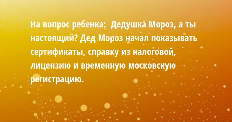 На вопрос ребенка: —  Дедушка Мороз, а ты настоящий? Дед Мороз начал показывать сертификаты, справку из налоговой, лицензию и временную московскую регистрацию.