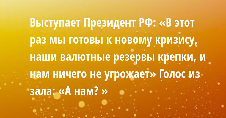 Выступает Президент РФ: «В этот раз мы готовы к новому кризису, наши валютные резервы крепки, и нам ничего не угрожает» Голос из зала: — «А нам? »