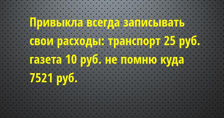 Привыкла всегда записывать свои расходы: — транспорт 25 руб. — газета 10 руб. — не помню куда 7521 руб.