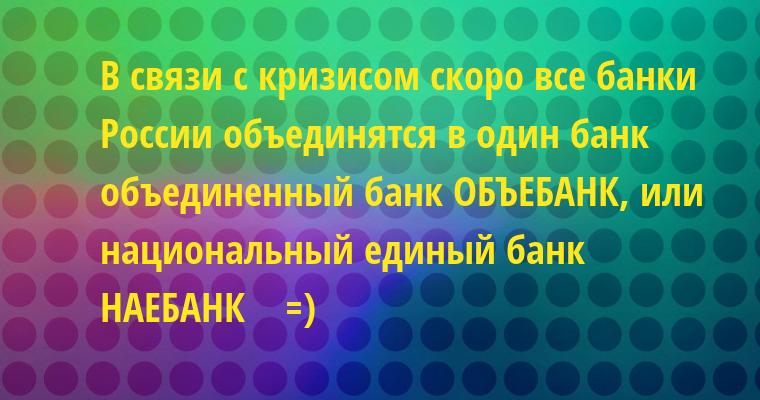 В связи с кризисом скоро все банки России объединятся в один банк — объединенный банк — ОБЪЕБАНК, или национальный единый банк — НАЕБАНК    =)