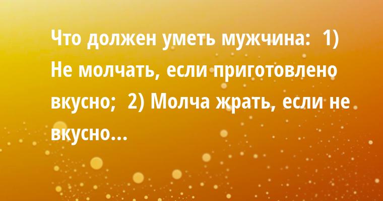 Что должен уметь мужчина:  1) Не молчать, если приготовлено вкусно;  2) Молча жрать, если не вкусно…