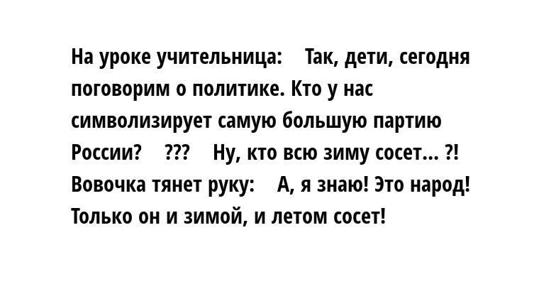 На уроке учительница:    — Так, дети, сегодня поговорим о политике. Кто у нас символизирует самую большую партию России?    — ???    — Ну, кто всю зиму сосет... ?!    Вовочка тянет руку:    — А, я знаю! Это — народ! Только он и зимой, и летом сосет!