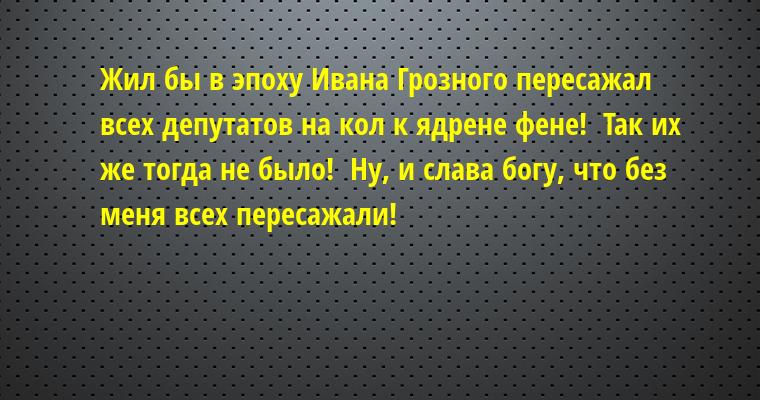 Жил бы в эпоху Ивана Грозного - пересажал всех депутатов на кол к ядрене фене!  - Так их же тогда не было!  - Ну, и слава богу, что без меня всех пересажали!