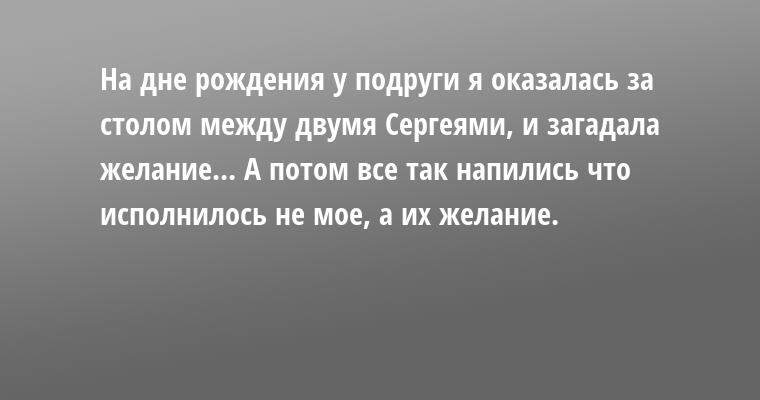 — На дне рождения у подруги я оказалась за столом между двумя Сергеями, и загадала желание... А потом все так напились — что исполнилось не мое, а их желание.