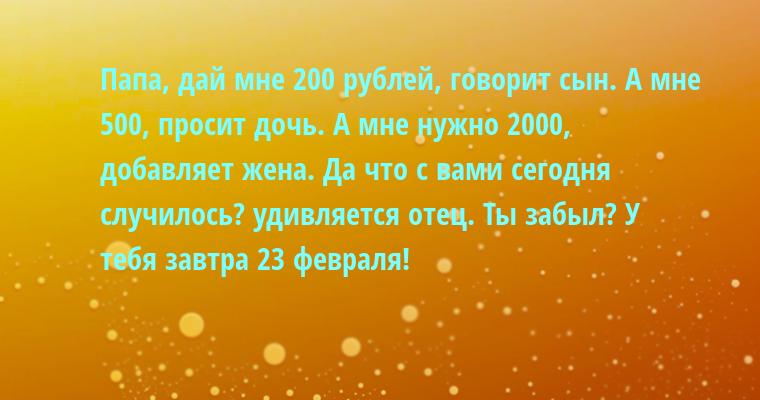— Папа, дай мне 200 рублей, — говорит сын. — А мне — 500, — просит дочь. — А мне нужно 2000, — добавляет жена. — Да что с вами сегодня случилось? — удивляется отец. — Ты забыл? У тебя завтра 23 февраля!