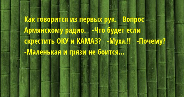 Как говорится из первых рук.   Вопрос Армянскому радио.   -Что будет если скрестить ОКУ и КАМАЗ?   -Муха.!!   -Почему?   -Маленькая и грязи не боится...