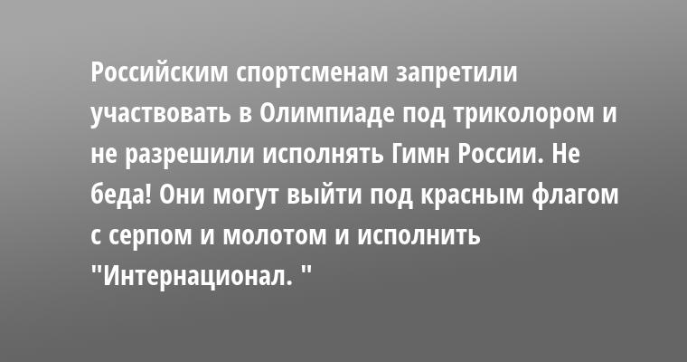 Российским спортсменам запретили участвовать в Олимпиаде под триколором и не разрешили исполнять Гимн России. Не беда! Они могут выйти под красным флагом с серпом и молотом и исполнить