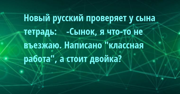 Новый русский проверяет у сына тетрадь:    -Сынок, я что-то не въезжаю. Написано