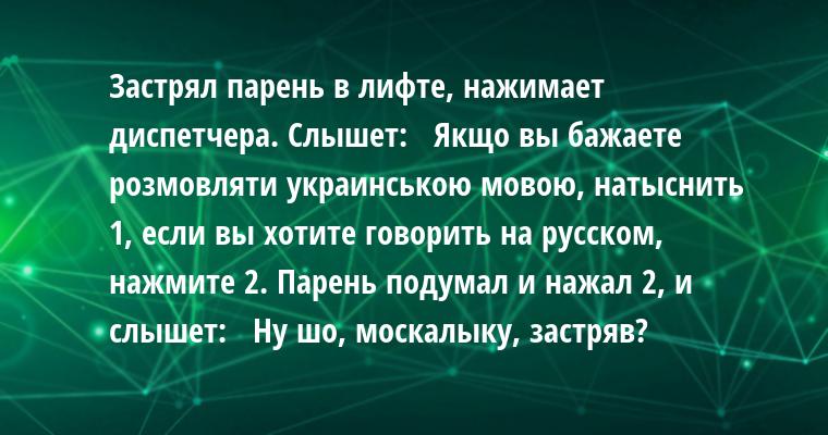 Застрял парень в лифте, нажимает диспетчера. Слышет:  —  Якщо вы бажаете розмовляти украинською мовою, натыснить 1, если вы хотите говорить на русском, нажмите 2. Парень подумал и нажал 2, и слышет:  —  Ну шо, москалыку, застряв?