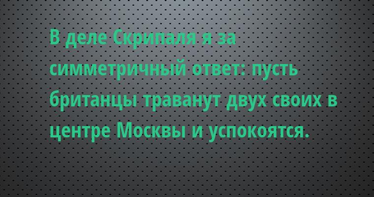 В деле Скрипаля я за симметричный ответ: пусть британцы траванут двух своих в центре Москвы и успокоятся.