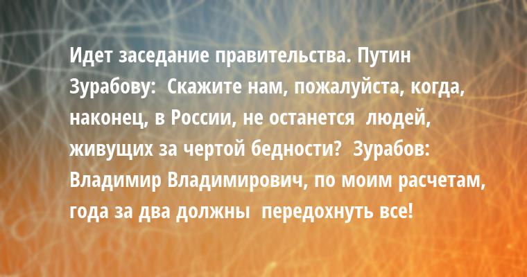 Идет заседание правительства. Путин - Зурабову:  - Скажите нам, пожалуйста, когда, наконец, в России, не останется  людей, живущих за чертой бедности?  Зурабов:  - Владимир Владимирович, по моим расчетам, года за два должны  передохнуть все!