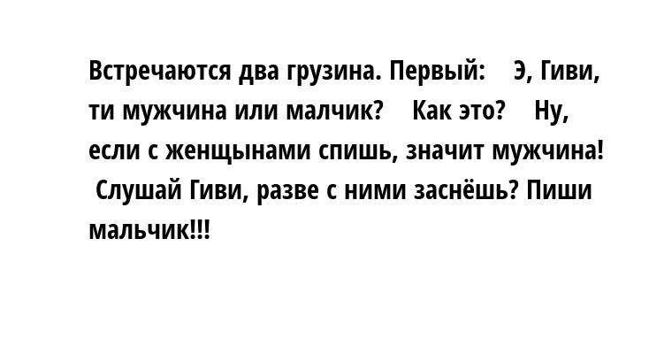 Встречаются два грузина. Первый:    - Э, Гиви, ти мужчина или малчик?    - Как это?    - Ну, если с женщынами спишь, значит мужчина!    - Слушай Гиви, разве с ними заснёшь? Пиши мальчик!!!