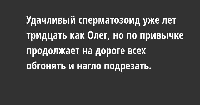 Удачливый сперматозоид уже лет тридцать как Олег, но по привычке продолжает на дороге всех обгонять и нагло подрезать.