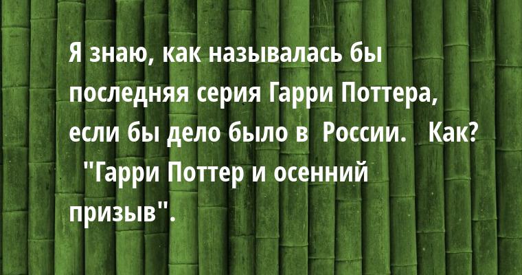 — Я знаю, как называлась бы последняя серия Гарри Поттера, если бы дело было в  России.   — Как?   —
