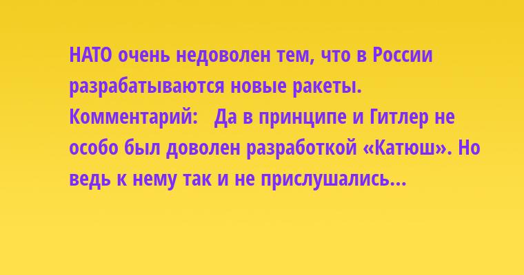 - НАТО очень недоволен тем, что в России разрабатываются новые ракеты.   Комментарий:   - Да в принципе и Гитлер не особо был доволен разработкой «Катюш». Но ведь к нему так и не прислушались…