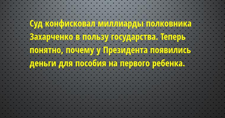 Суд конфисковал миллиарды полковника Захарченко в пользу государства. Теперь понятно, почему у Президента появились деньги для пособия на первого ребенка.