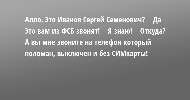 —  Алло. Это Иванов Сергей Семенович?    — Да    — Это вам из ФСБ звонят!    — Я знаю!    — Откуда?    А вы мне звоните на телефон который поломан, выключен и без СИМкарты!