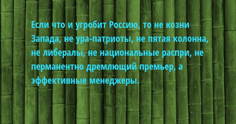 Если что и угробит Россию, то не козни Запада, не ура-патриоты, не пятая колонна, не либералы, не национальные распри, не перманентно дремлющий премьер, а эффективные менеджеры.