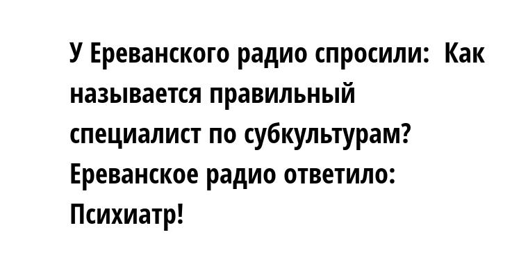 У Ереванского радио спросили:  - Как называется правильный специалист по субкультурам?  Ереванское радио ответило:  - Психиатр!