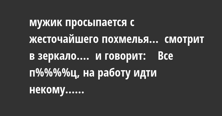 - мужик просыпается с жесточайшего похмелья...  смотрит в зеркало....  и говорит:    - Все п%%%%ц, на работу идти некому......
