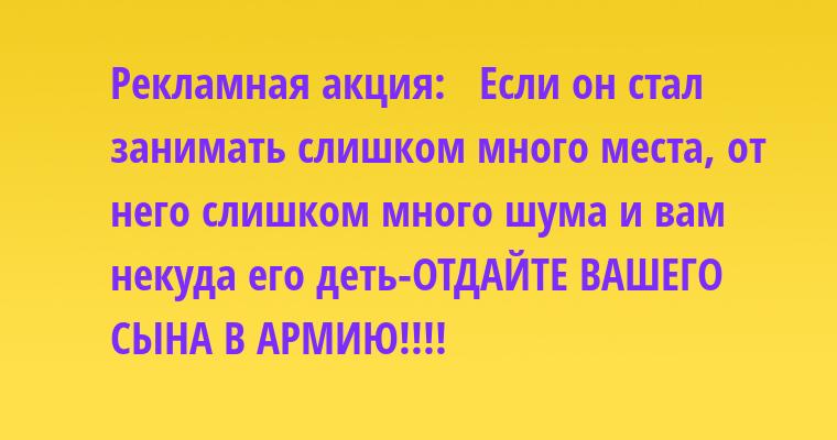 Рекламная акция:   — Если он стал занимать слишком много места, от него слишком много шума и вам некуда его деть-ОТДАЙТЕ ВАШЕГО СЫНА В АРМИЮ!!!!