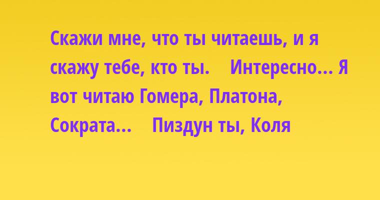 - Скажи мне, что ты читаешь, и я скажу тебе, кто ты.    - Интересно... Я вот читаю Гомера, Платона, Сократа...    - Пиздун ты, Коля