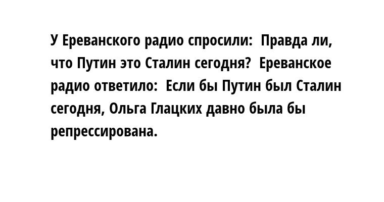 У Ереванского радио спросили:  - Правда ли, что Путин - это Сталин сегодня?  Ереванское радио ответило:  - Если бы Путин был Сталин сегодня, Ольга Глацких давно была бы репрессирована.