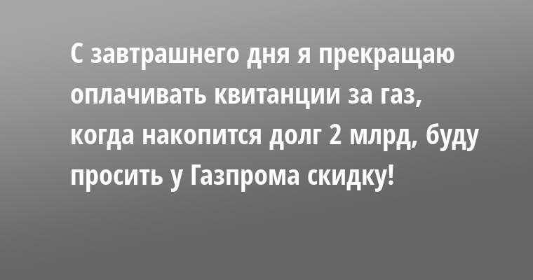 С завтрашнего дня я прекращаю оплачивать квитанции за газ, когда накопится долг 2 млрд, буду просить у Газпрома скидку!