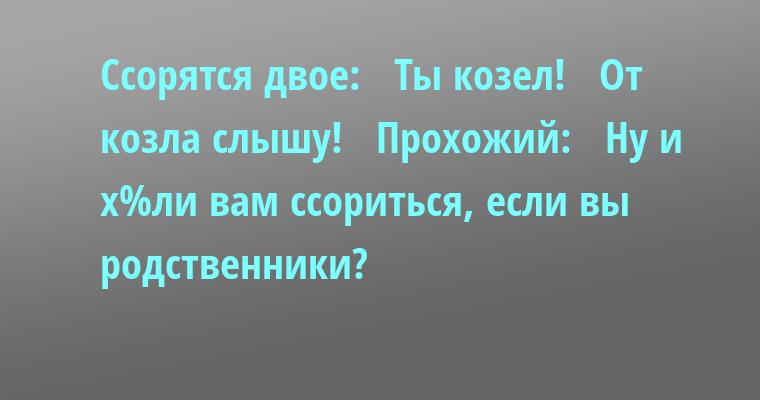 Ссорятся двое:   — Ты — козел!   — От козла слышу!   Прохожий:   — Ну и х%ли вам ссориться, если вы родственники?