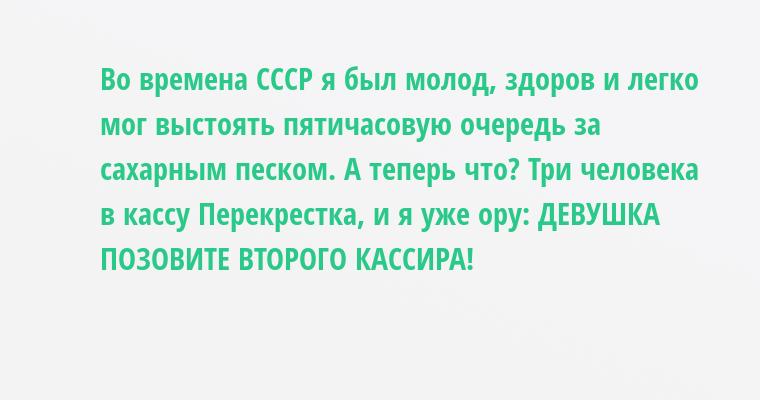 Во времена СССР я был молод, здоров и легко мог выстоять пятичасовую очередь за сахарным песком. А теперь что? Три человека в кассу Перекрестка, и я уже ору: ДЕВУШКА ПОЗОВИТЕ ВТОРОГО КАССИРА!
