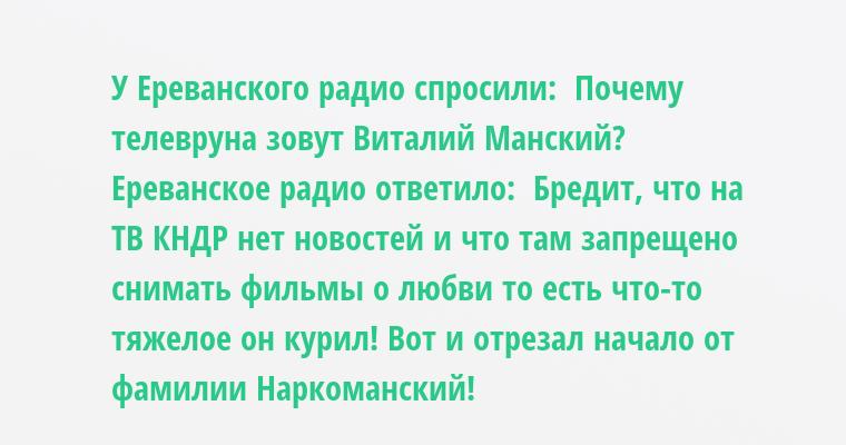 У Ереванского радио спросили:  - Почему телевруна зовут Виталий Манский?  Ереванское радио ответило:  - Бредит, что на ТВ КНДР нет новостей и что там запрещено снимать фильмы о любви - то есть что-то тяжелое он курил! Вот и отрезал начало от фамилии Наркоманский!