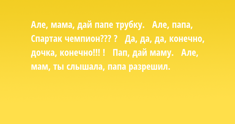 Але, мама, дай папе трубку.  —  Але, папа, Спартак чемпион??? ?  —  Да, да, да, конечно, дочка, конечно!!! !  —  Пап, дай маму.  —  Але, мам, ты слышала, папа разрешил.