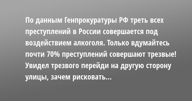 По данным Генпрокуратуры РФ треть всех преступлений в России совершается под воздействием алкоголя. Только вдумайтесь — почти 70% преступлений совершают трезвые! Увидел трезвого — перейди на другую сторону улицы, зачем рисковать...