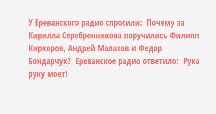 У Ереванского радио спросили:  - Почему за Кирилла Серебренникова поручились Филипп Киркоров, Андрей Малахов и Федор Бондарчук?  Ереванское радио ответило:  - Рука руку моет!