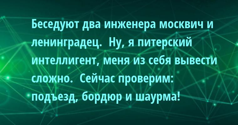 Беседуют два инженера - москвич и ленинградец.  - Ну, я питерский интеллигент, меня из себя вывести сложно.  - Сейчас проверим: подъезд, бордюр и шаурма!
