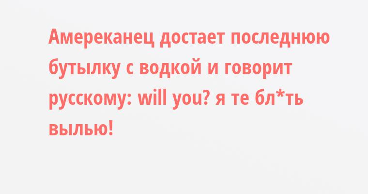 Амереканец достает последнюю бутылку с водкой и говорит русскому: — will уou? — я те бл*ть вылью!