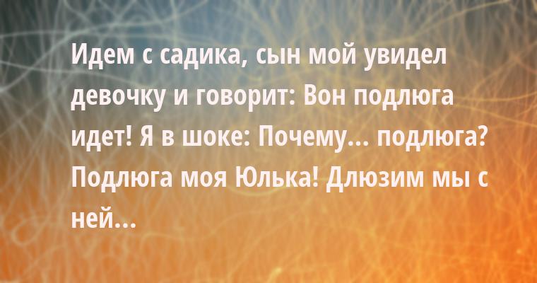 Идем с садика, сын мой увидел девочку и говорит: — Вон подлюга идет! Я в шоке: — Почему… подлюга? — Подлюга моя — Юлька! Длюзим мы с ней...