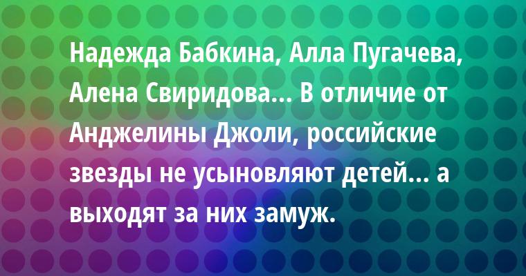 Надежда Бабкина, Алла Пугачева, Алена Свиридова… В отличие от Анджелины Джоли, российские звезды не усыновляют детей… а выходят за них замуж.