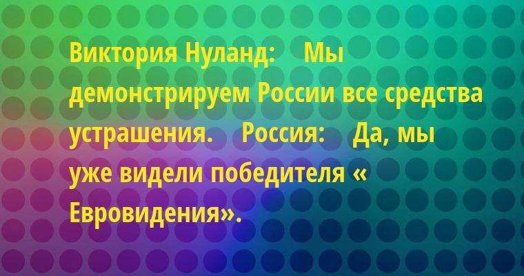 Виктория Нуланд:    — Мы демонстрируем России все средства устрашения.    Россия:    — Да, мы уже видели победителя « Евровидения».