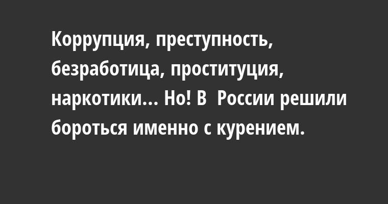 Коррупция, преступность, безработица, проституция, наркотики... Но! В  России решили бороться именно с курением.