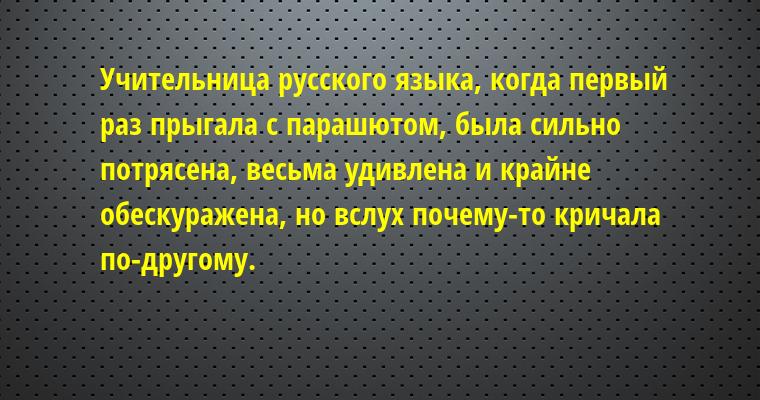 Учительница русского языка, когда первый раз прыгала с парашютом, была сильно потрясена, весьма удивлена и крайне обескуражена, но вслух почему-то кричала по-другому.